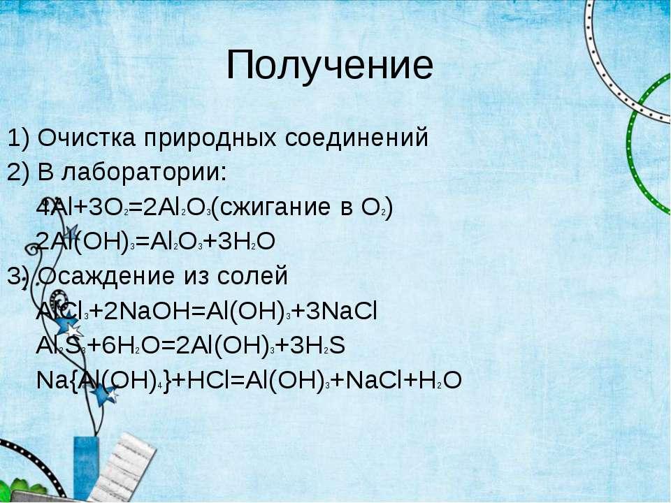Получение 1) Очистка природных соединений 2) В лаборатории: 4Al+3O2=2Al2O3(сж...