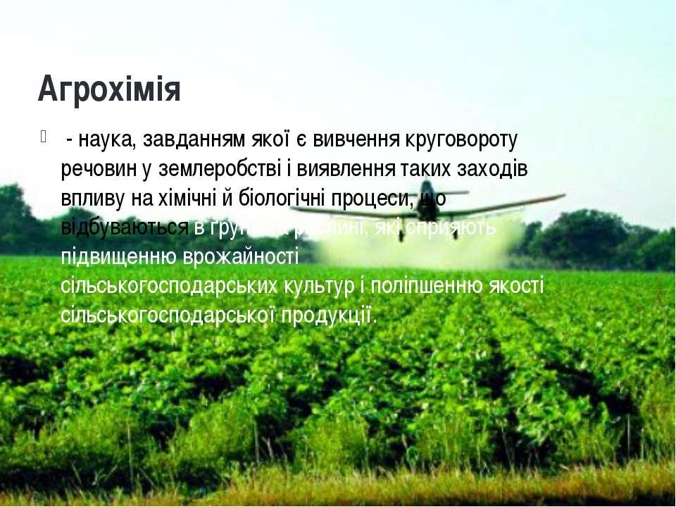 Агрохімія - наука, завданням якої є вивчення круговороту речовин уземлеробст...