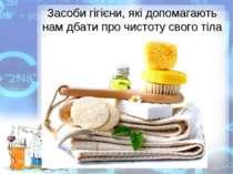Засоби гігієни, які допомагають нам дбати про чистоту свого тіла