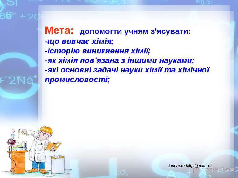 Мета: допомогти учням з'ясувати: -що вивчає хімія; -історію виникнення хімії;...