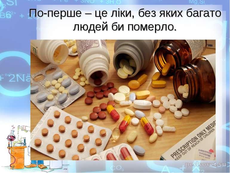 По-перше – це ліки, без яких багато людей би померло.