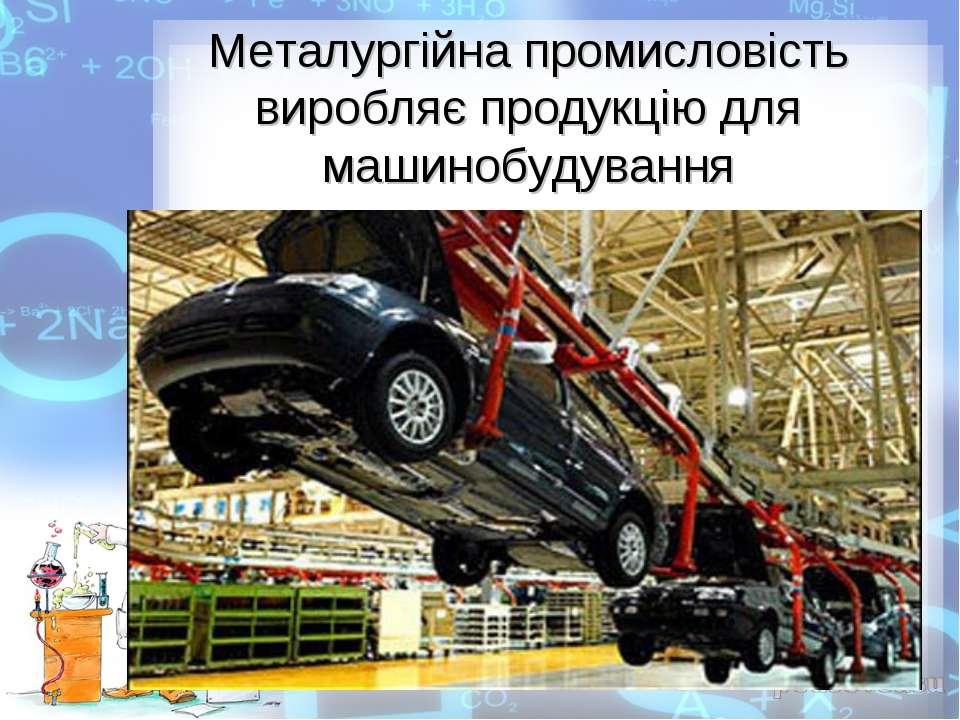 Металургійна промисловість виробляє продукцію для машинобудування