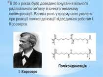 І. Корозерс Поліконденсація В 30-х роках було доведено існування вільного рад...