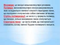 Мономери- це вихідні низькомолекулярні речовини. Полімери- високомолекулярні ...