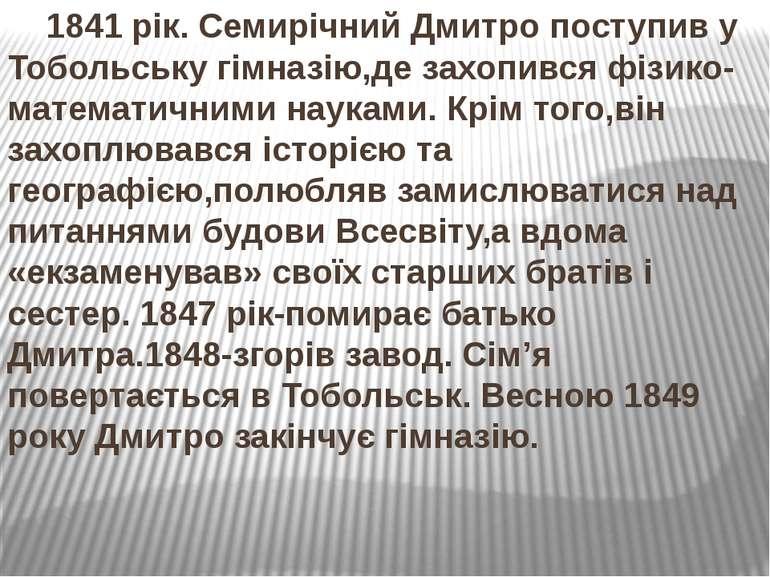 1841 рік. Семирічний Дмитро поступив у Тобольську гімназію,де захопився фізик...
