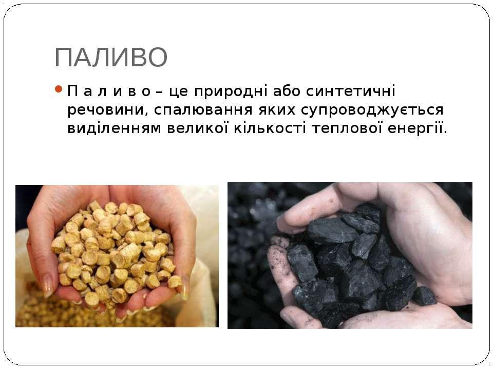 ПАЛИВО П а л и в о – це природні або синтетичні речовини, спалювання яких суп...