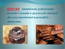 КОРОЗІЯ - мимовільне руйнування металів і сплавів в результаті хімічної або е...