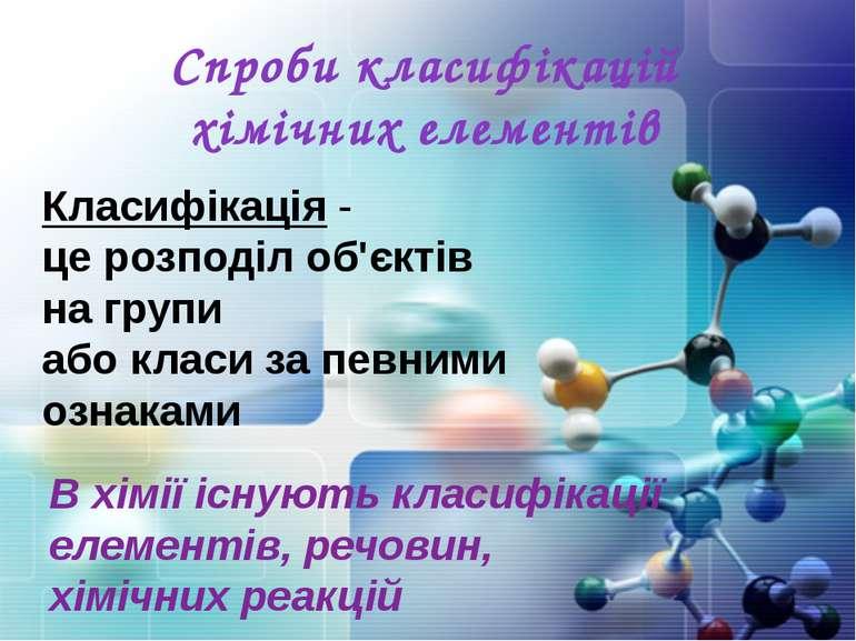 Спроби класифікацій хімічних елементів В хімії існують класифікації елементів...