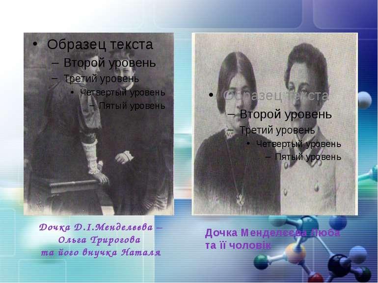 Дочка Д.І.Менделєєва – Ольга Трирогова та його внучка Наталя Дочка Менделєєва...