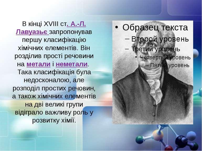 В кінці ХVІІІ ст. А.-Л. Лавуазьє запропонував першу класифікацію хімічних еле...