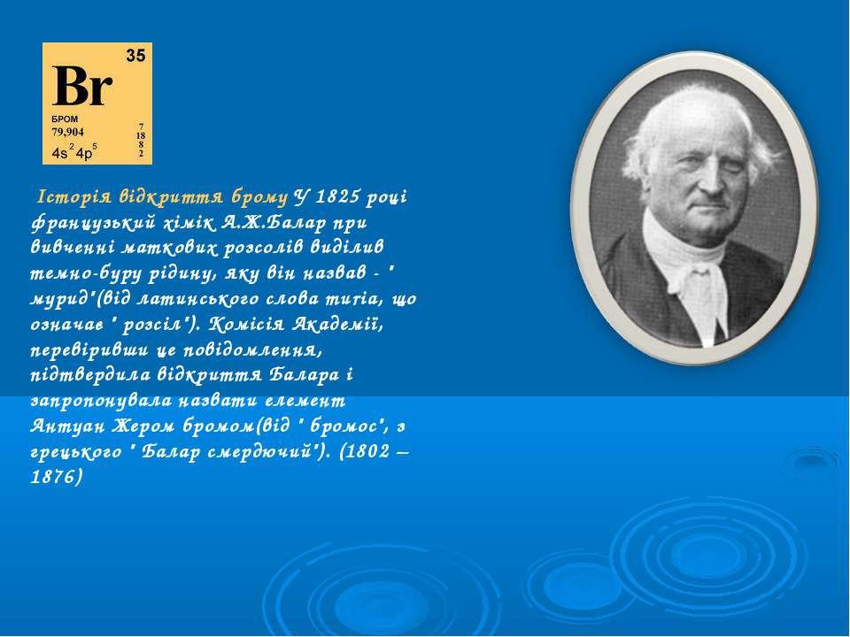 Історія відкриття брому У 1825 році французький хімік А.Ж.Балар при вивченні ...
