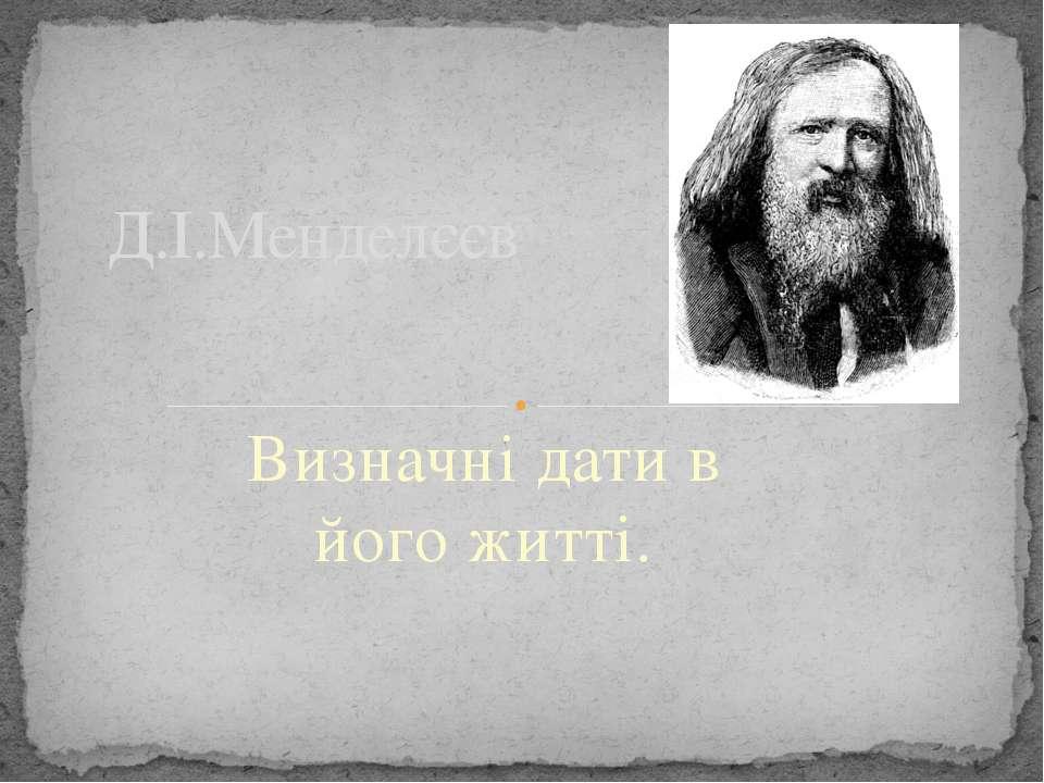 Визначні дати в його житті. Д.І.Менделєєв