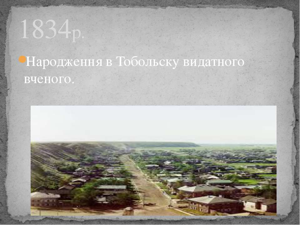 Народження в Тобольску видатного вченого. 1834р.