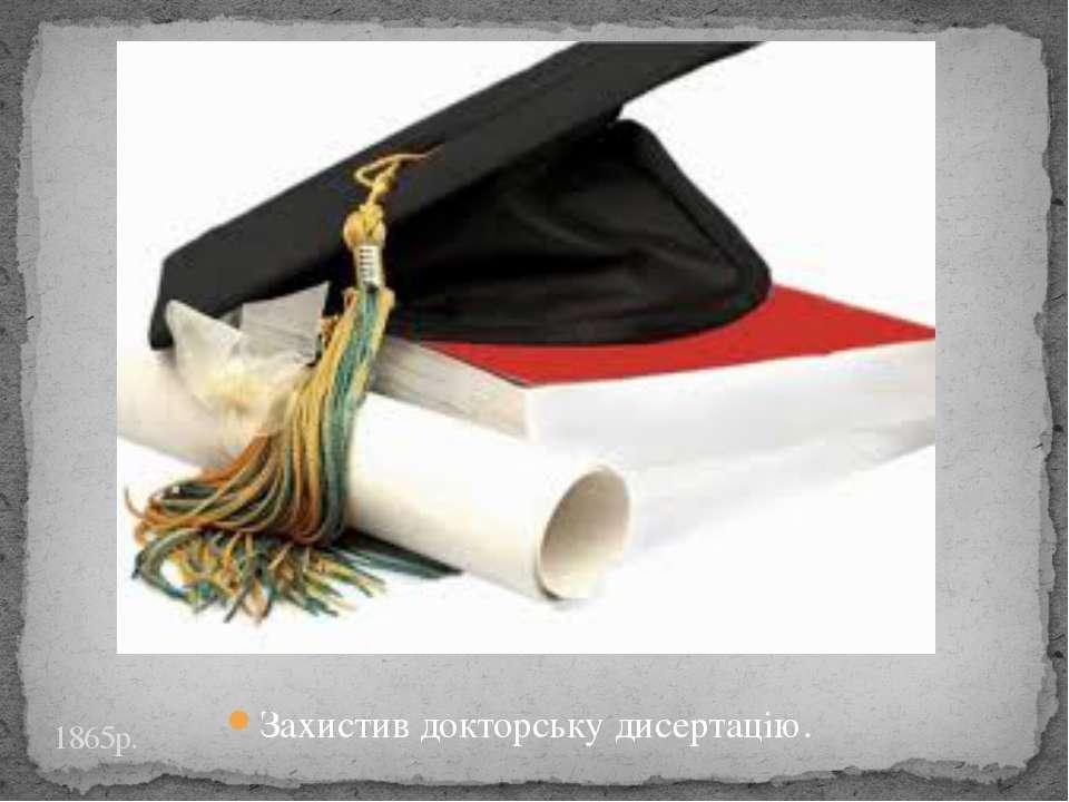 Захистив докторську дисертацію. 1865р.