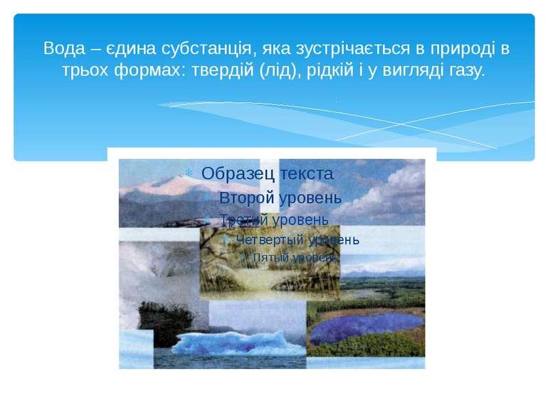 Вода – єдина субстанція, яка зустрічається в природі в трьох формах: твердій...