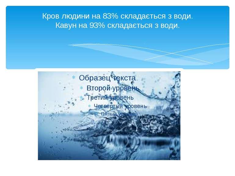 Кров людини на 83% складається з води. Кавун на 93% складається з води.