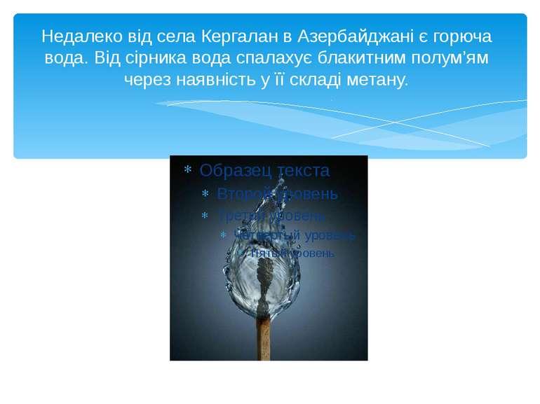 Недалеко від села Кергалан в Азербайджані є горюча вода. Від сірника вода спа...