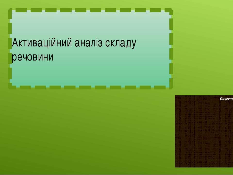Активаційний аналіз складу речовини Презентація учня 9-Б класу Сухенка Евгенія