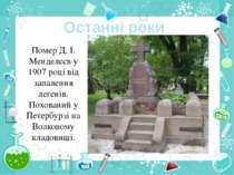 Останні роки Помер Д. І. Менделєєв у 1907 році від запалення легенів. Похован...