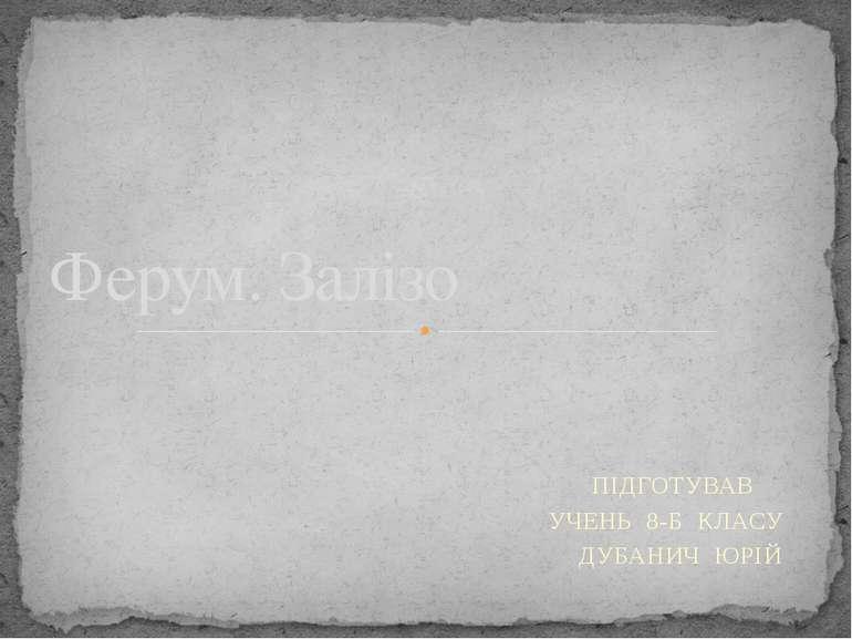 ПІДГОТУВАВ УЧЕНЬ 8-Б КЛАСУ ДУБАНИЧ ЮРІЙ Ферум. Залізо