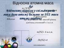 Відносна атомна маса Ar(Э)= «relativ» відносна Її отримують при порівнянні ма...