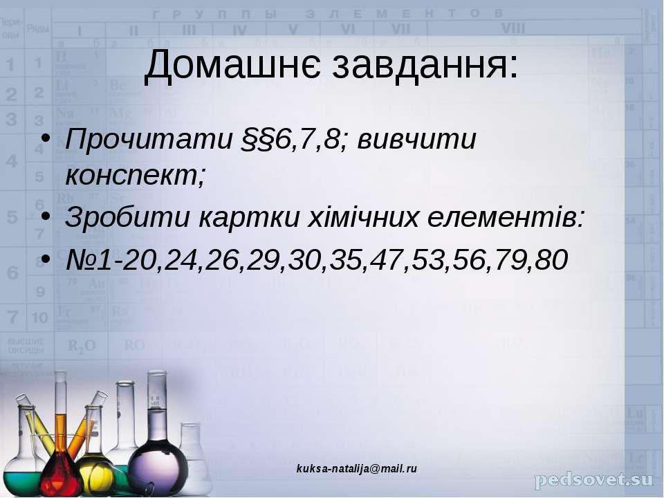 Домашнє завдання: Прочитати §§6,7,8; вивчити конспект; Зробити картки хімічни...