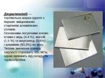 Дюралюміній— торгівельна марка одного з перших зміцнюваних старінням алюміні...