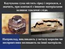 Каучукова гума містить сірку і перекиси, а значить, при контакті з іншими мат...