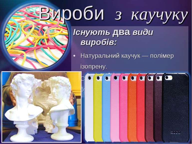 Існують два види виробів: Натуральний каучук — полімер ізопрену. Синтетичний ...