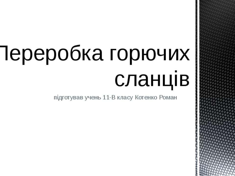 підготував учень 11-В класу Котенко Роман Переробка горючих сланців
