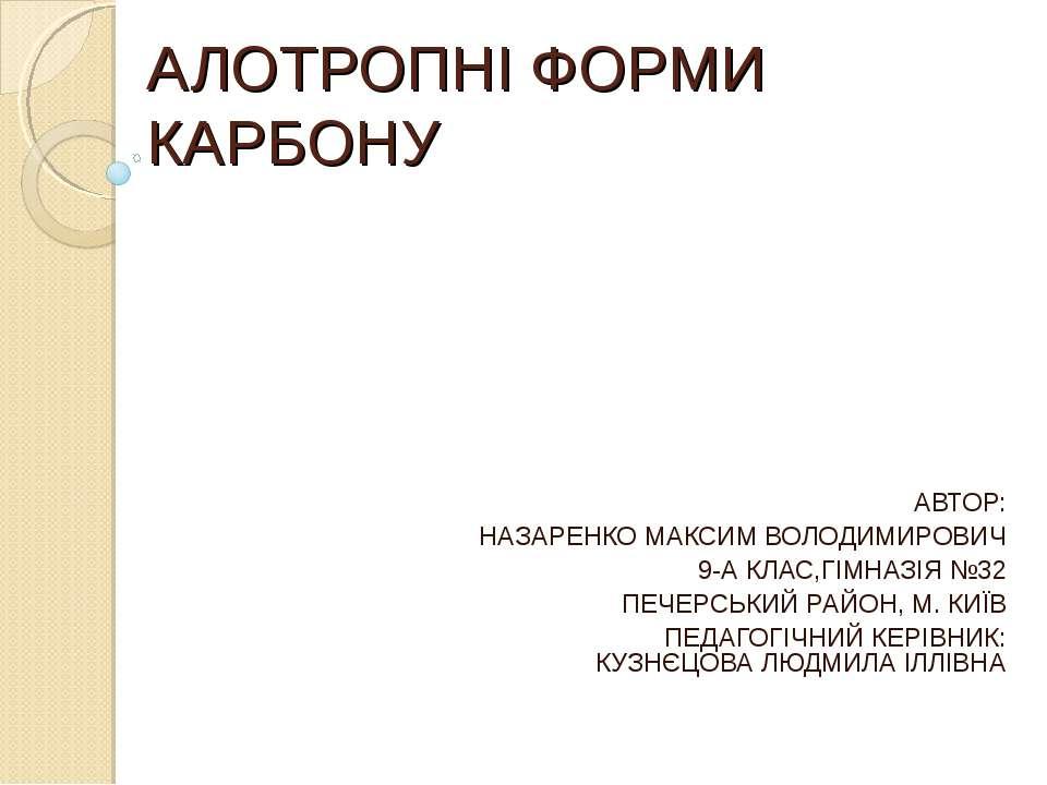 АЛОТРОПНІ ФОРМИ КАРБОНУ АВТОР: НАЗАРЕНКО МАКСИМ ВОЛОДИМИРОВИЧ 9-А КЛАС,ГІМНАЗ...