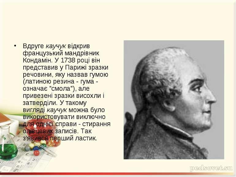 Вдругекаучуквідкрив французький мандрівник Кондамін. У 1738 році він предст...