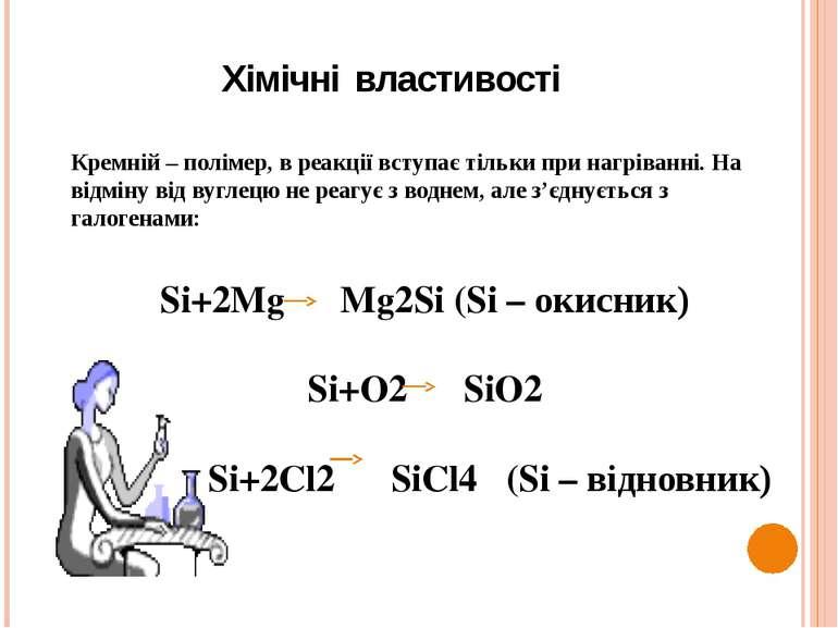 Хімічні властивості Кремній – полімер, в реакції вступає тільки при нагріванн...