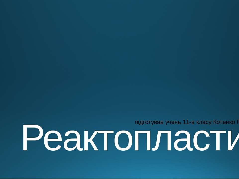 Реактопласти підготував учень 11-в класу Котенко Роман