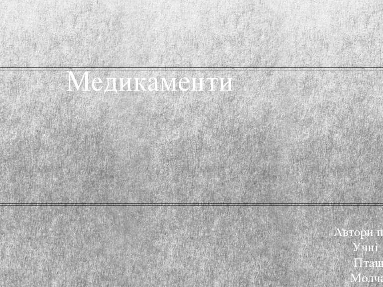 Медикаменти Автори презентації Учні 11-Б класу Пташник Евген Молчан Євгеній