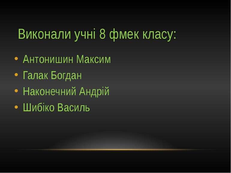 Виконали учні 8 фмек класу: Антонишин Максим Галак Богдан Наконечний Андрій Ш...