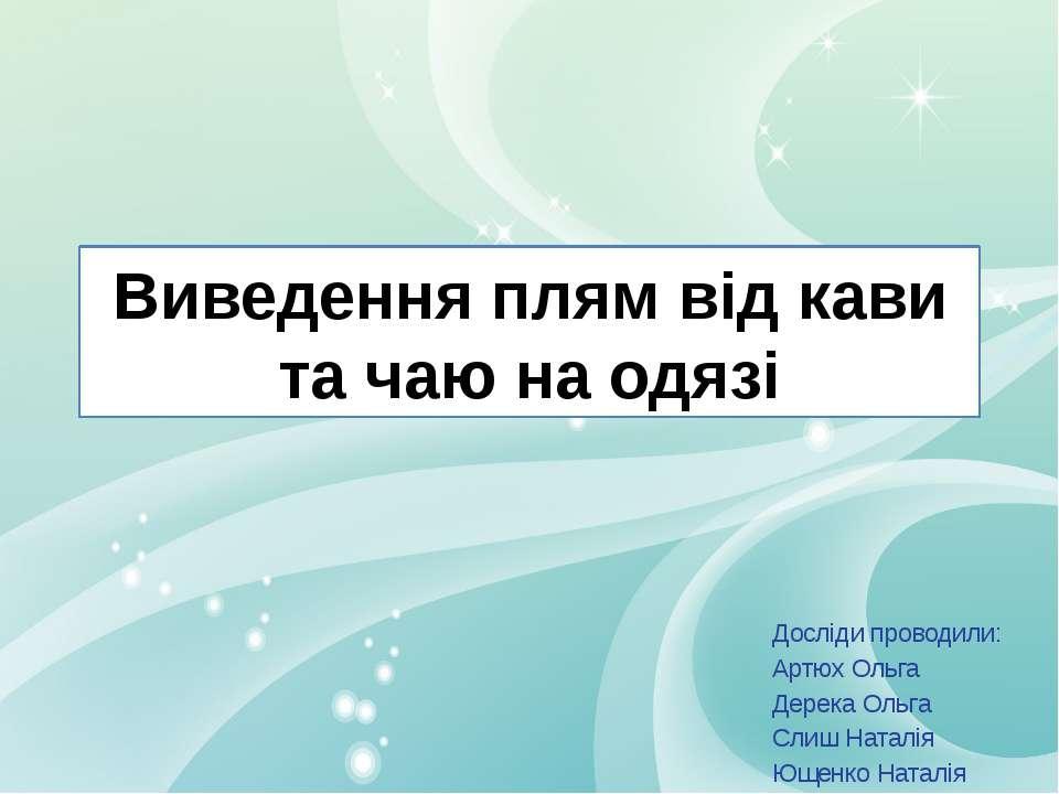 Виведення плям від кави та чаю на одязі Досліди проводили: Артюх Ольга Дерека...
