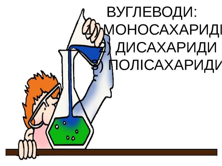 ВУГЛЕВОДИ: 1) МОНОСАХАРИДИ 2) ДИСАХАРИДИ 3) ПОЛIСАХАРИДИ