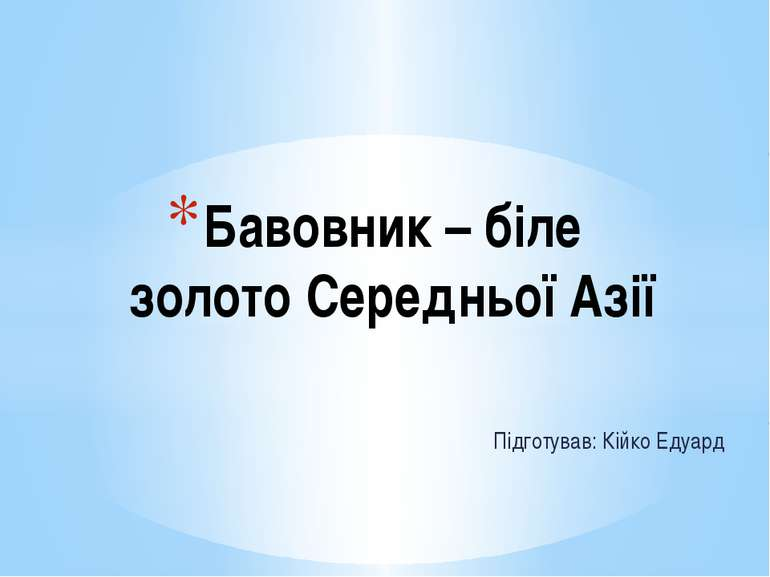 Підготував: Кійко Едуард Бавовник – біле золото Середньої Азії