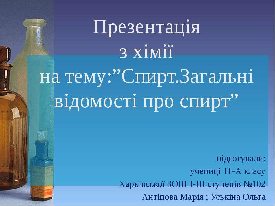 """Презентація з хімії на тему:""""Спирт.Загальні відомості про спирт"""" підготували:..."""