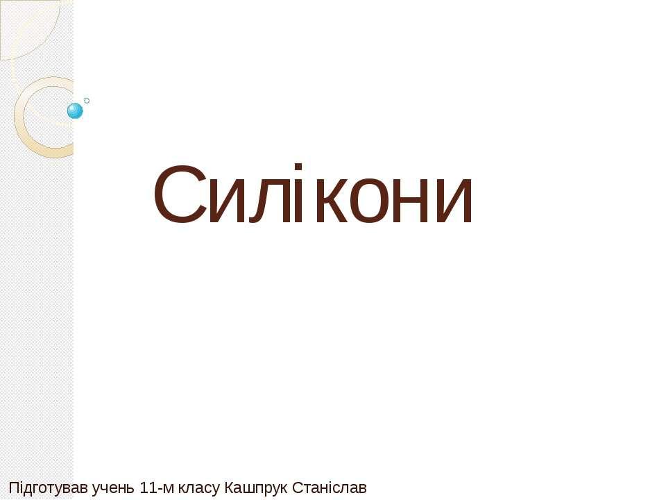 Силікони Підготував учень 11-м класу Кашпрук Станіслав