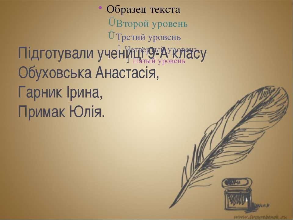 Підготували учениці 9-А класу Обуховська Анастасія, Гарник Ірина, Примак Юлія.