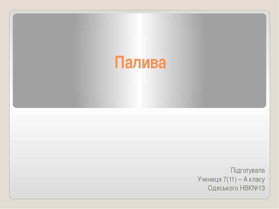 Палива Підготувала Учениця 7(11) – А класу Одеського НВК№13