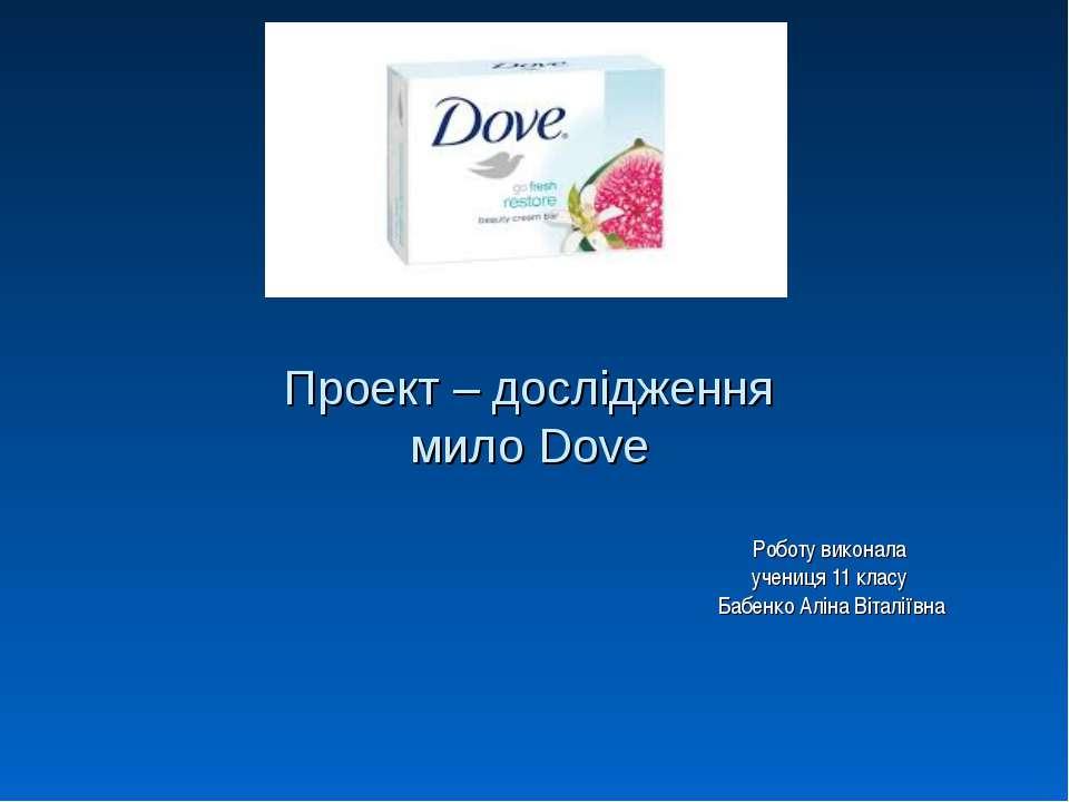 Проект – дослідження мило Dove Роботу виконала учениця 11 класу Бабенко Аліна...