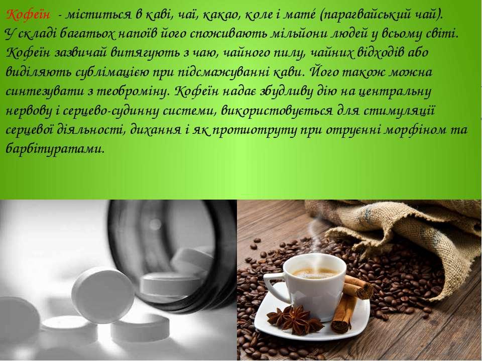 Кофеїн - міститься в каві, чаї, какао, коле і матé (парагвайський чай). У скл...