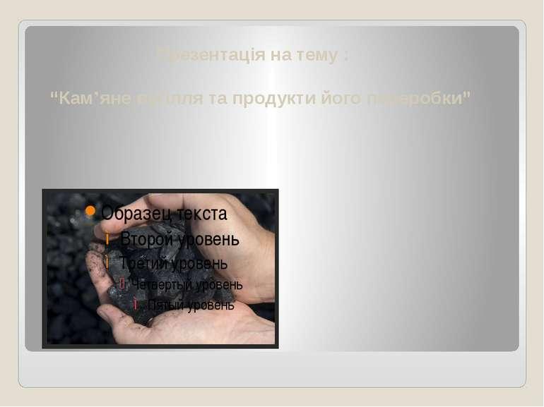 """Презентація на тему : """"Кам'яне вугілля та продукти його переробки"""""""