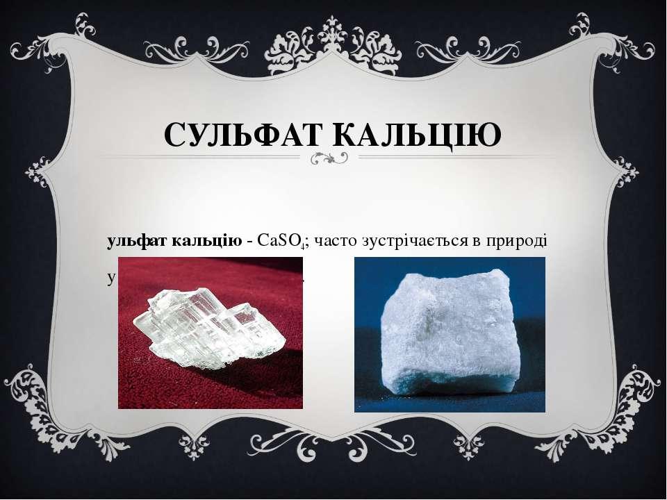 СУЛЬФАТ КАЛЬЦІЮ Сульфат кальцію - CaSO4; часто зустрічається в природі у вигл...