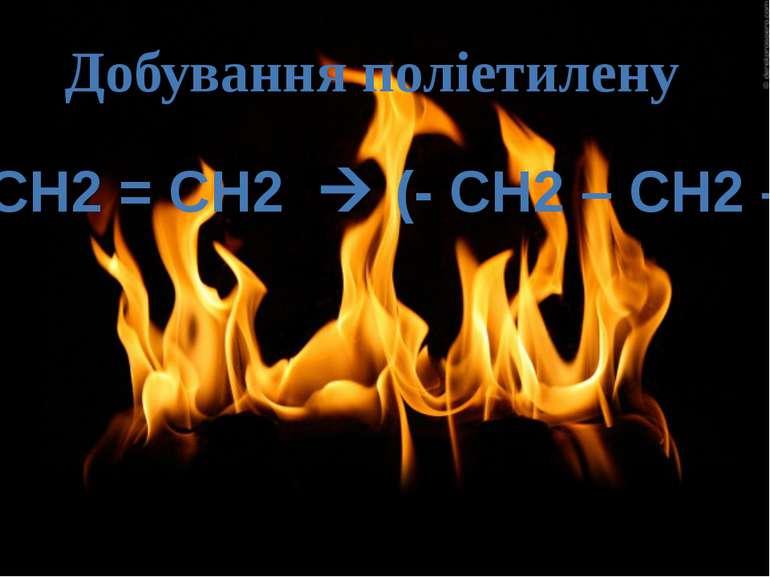 Добування поліетилену nСН2 = СН2 (- CH2 – CH2 –)n