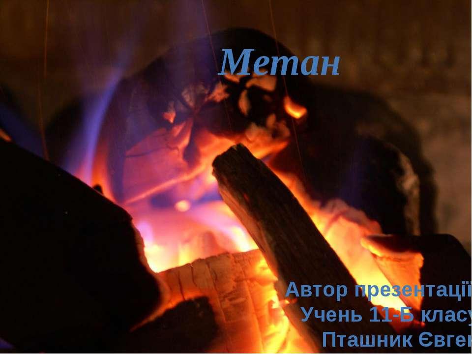 Метан Автор презентації: Учень 11-Б класу Пташник Євген