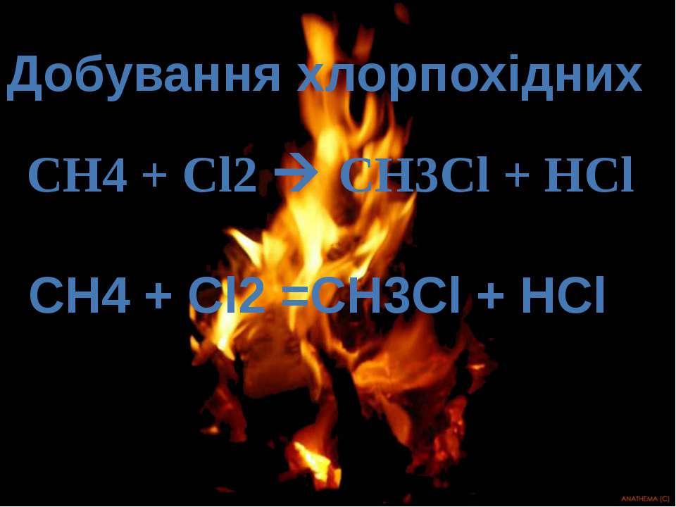 Добування хлорпохідних СН4 + Cl2 CH3Cl + HCl СН4 + Cl2 =CH3Cl + HCl